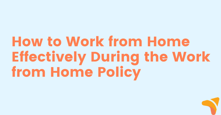 How to Work from Home Effectively During the Work from Home Policy